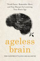 Ageless Brain : Think Faster, Remember More, and Stay Sharper by Lowering Your Brain Age