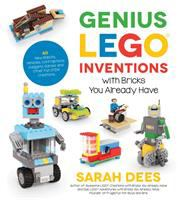 Genius Lego Inventions With Bricks You Already Have: 40+ New Robots, Vehicles, Contraptions, Gadgets, Games And Other Fun Stem Creations - Dees, Sarah