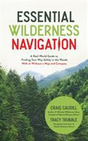 ESSENTIAL WILDERNESS NAVIGATION : A REAL-WORLD GUIDE TO FINDING YOUR WAY SAFELY IN THE WOODS WITH OR WITHOUT A MAP, COMPASS OR GPS
