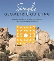 Simple geometric quilting : modern, minimalist designs for throws, pillows, wall decor and more