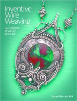 Inventive wire weaving : 20+ unique jewelry designs