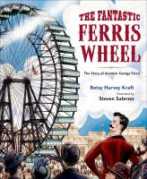 The fantastic Ferris Wheel : the story of inventor George Ferris