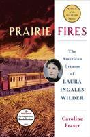 Prairie Fires: The American Dreams of Laura Ingalls Wilder, by Caroline Fraser