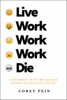 LIVE WORK WORK WORK DIE : A JOURNEY INTO THE SAVAGE HEART OF SILICON VALLEY