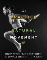 Practice of Natural Movement : Reclaim Power, Health, and Freedom