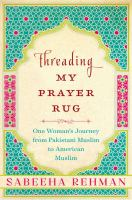 Threading my prayer rug : one woman's journey from Pakistani Muslim to American Muslim