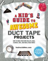 A kid's guide to awesome duct tape projects : how to make your own wallets, bags, flowers, hats, and much, much more!
