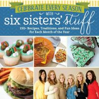 Celebrate every season with Six Sisters' Stuff : 150+ recipes, traditions, and fun ideas for each month of the year