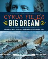 Cyrus Field's big dream : the daring effort to lay the first transatlantic telegraph cable