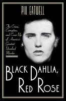 Black Dahlia, Red Rose : The Crime, Corruption, and Cover-Up of Americas Greatest Unsolved Murder