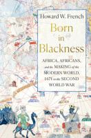 Born in Blackness : Africa, Africans, and the Making of the Modern World, 1471 to the Second World War