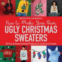How to Make Your Own Ugly Christmas Sweaters : 20 Fun and Easy Holiday Projects to Craft and Create