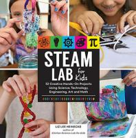 STEAM lab for kids : 52 creative hands-on projects exploring science, technology, engineering, art, and  math