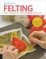 First time felting : the absolute beginner's guide : learn by doing : step-by-step basics + projects