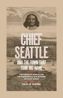 Chief Seattle and the Town That Took His Name : The Change of Worlds for the Native People and Settlers on Puget Sound