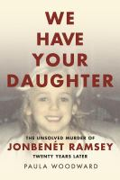 We have your daughter : the unsolved murder of JonBenét Ramsey twenty years later