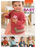 Modern Baby Crochet : 18 Crocheted Baby Garments, Blankets, Accessories, and More!