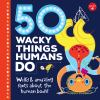 50 wacky things humans do : weird and amazing facts about the human body!