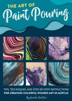 The art of paint pouring  : tips, techniques, and step -by-step instructions for creating colorful poured art in acrylic