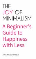 The joy of minimalism : a beginner's guide to happiness with less