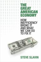 The Great American Economy : How Inefficiency Broke It and What We Can Do to Fix It