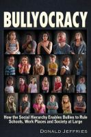 Bullyocracy : how the social hierarchy enables bullies to rule schools, work places, and society at large