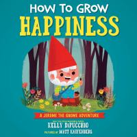 How to Grow Happiness : A Jerome the Gnome Adventure
