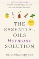 The essential oils hormone solution : reclaim your energy and focus and lose weight naturally
