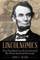LINCOLNOMICS: HOW PRESIDENT LINCOLN CONSTRUCTED THE GREAT AMERICAN ECONOMY