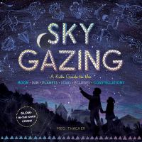 Sky gazing : a guide to the moon, sun, planets, stars, eclipses, constellations