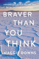 Braver than you think : around the world on the trip of my (mother%27s) lifetime285 pages ; 24 cm