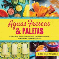 Aguas Frescas and Paletas : Refreshing Mexican Beverages and Frozen Treats, Traditional and Reimagined