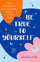 BE TRUE TO YOURSELF : DAILY AFFIRMATIONS AND AWESOME ADVICE FOR TEEN GIRLS