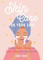 SKINCARE FOR YOUR SOUL : ACHIEVING OUTER BEAUTY AND INNER PEACE WITH KOREAN SKINCARE (KOREAN SKIN CARE BEAUTY GUIDE)