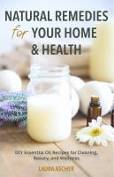 Natural remedies for your home & health : DIY essential oil recipes for cleaning, beauty, and wellness