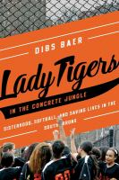 Lady Tigers in the concrete jungle : how softball and sisterhood saved lives in the South Bronx