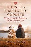 When It's Time to Say Goodbye : Preparing for the Transition of Your Beloved Pet.