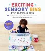 Exciting sensory bins for curious kids : 60 easy creative play projects that boost brain development, calm anxiety and build fine motor skills