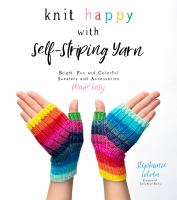 Knit happy with self-striping yarn : bright, fun, and colorful sweaters and accessories made easy