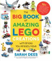 The Big Book Of Amazing Lego Creations With Bricks You Already Have: 75+ Brand-New Vehicles, Robots, Dragons, Castles, Games And Other Projects For Endles