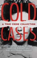 Cold Cases : A True Crime Collection: Unidentified Serial Killers, Unsolved Kidnappings, and Mysterious Murders