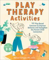 Play therapy activities : 101 play-based exercises to improve behavior and strengthen the parent-child connection