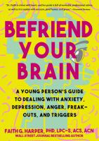 Befriend Your Brain: Using Science To Get Over Anxiety, Depression, Anger, Freak-Outs, And Triggers