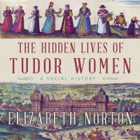 The Hidden Lives of Tudor Women : A Social History