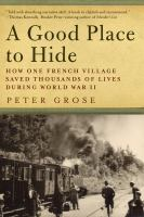 GOOD PLACE TO HIDE : HOW ONE FRENCH COMMUNITY SAVED THOUSANDS OF LIVES IN WORLD WAR II