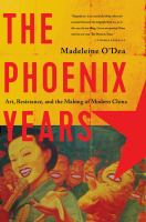The Phoenix Years : Art, Resistance, and the Making of Modern China