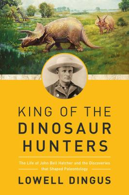 King of the Dinosaur Hunters: John Bell Hatcher and the Discoveries that Shaped Paleontology(book-cover)