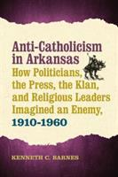 Anti-Catholicism in Arkansas: how politicians, the press, the Klan, and religious leaders imagined an enemy, 1910-1960