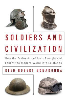 Soldiers and civilization : how the profession of arms thought and fought the modern world into existence / Reed Robert Bonadonna.