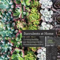 Succulents at home : choosing, growing, and decorating with the easiest houseplant ever